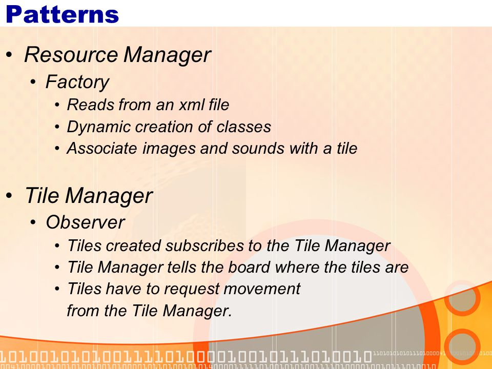 Patterns Resource Manager Factory Reads from an xml file Dynamic creation of classes Associate images and sounds with a tile Tile Manager Observer Tiles created subscribes to the Tile Manager Tile Manager tells the board where the tiles are Tiles have to request movement from the Tile Manager.