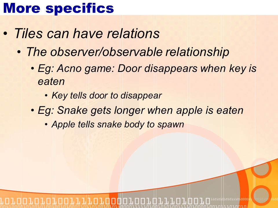 More specifics Tiles can have relations The observer/observable relationship Eg: Acno game: Door disappears when key is eaten Key tells door to disappear Eg: Snake gets longer when apple is eaten Apple tells snake body to spawn