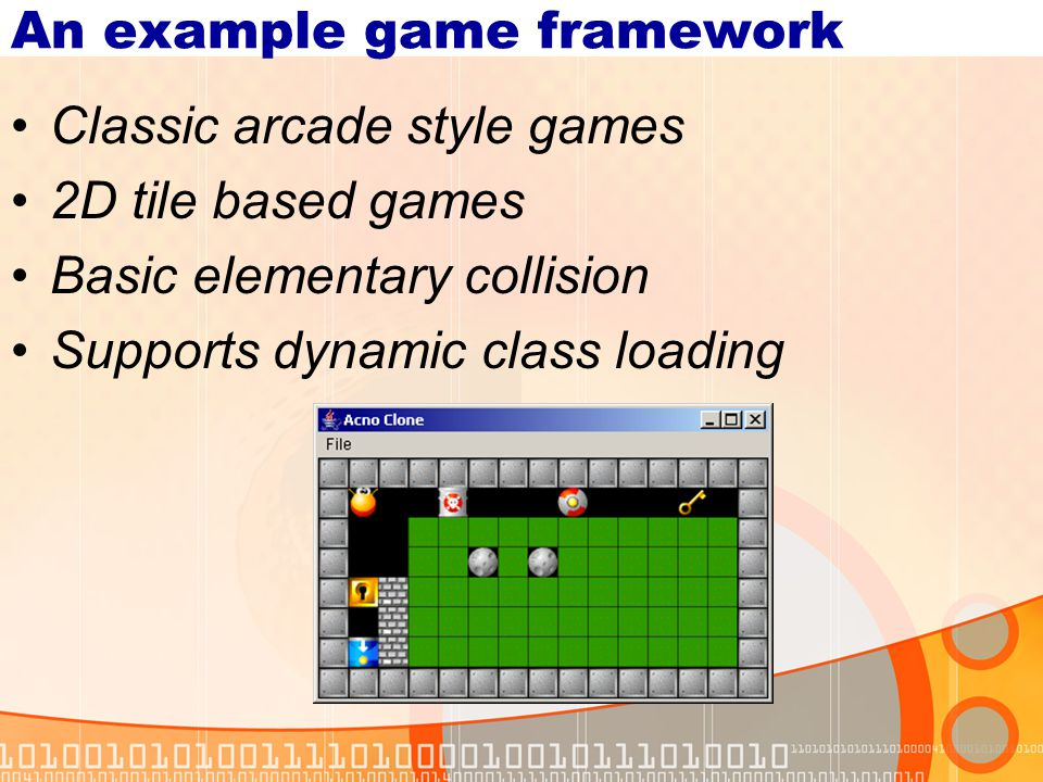 An example game framework Classic arcade style games 2D tile based games Basic elementary collision Supports dynamic class loading