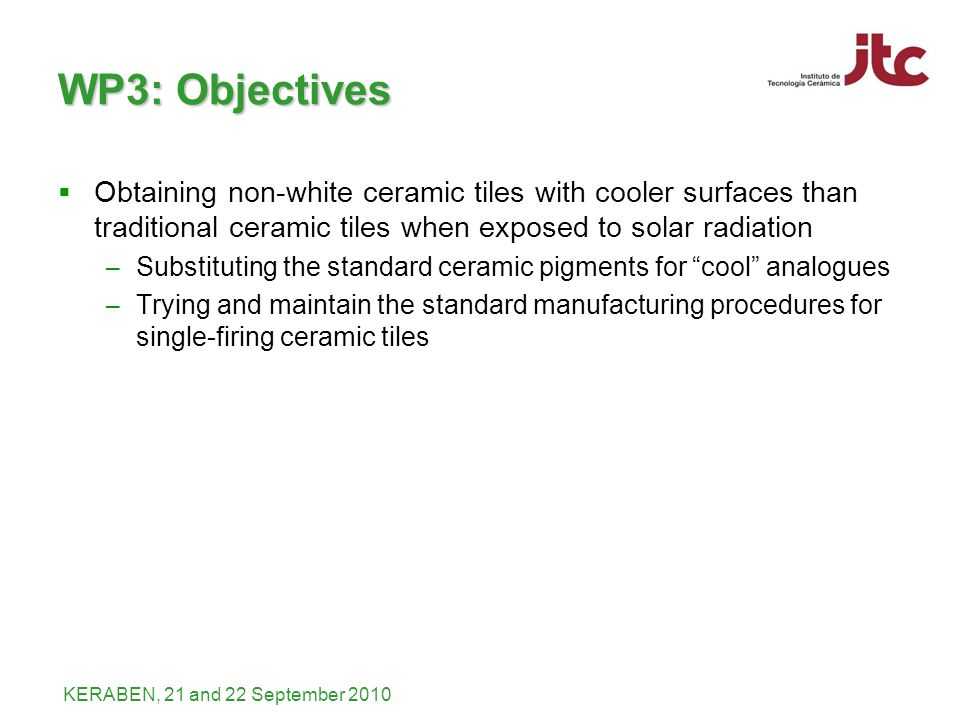 KERABEN, 21 and 22 September 2010 WP3: Objectives Obtaining non-white ceramic tiles with cooler surfaces than traditional ceramic tiles when exposed to solar radiation – Substituting the standard ceramic pigments for cool analogues – Trying and maintain the standard manufacturing procedures for single-firing ceramic tiles