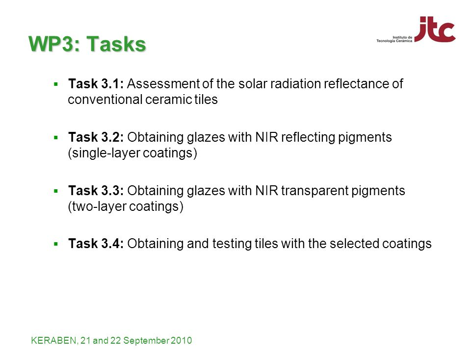 KERABEN, 21 and 22 September 2010 WP3: Tasks Task 3.1: Assessment of the solar radiation reflectance of conventional ceramic tiles Task 3.2: Obtaining glazes with NIR reflecting pigments (single-layer coatings) Task 3.3: Obtaining glazes with NIR transparent pigments (two-layer coatings) Task 3.4: Obtaining and testing tiles with the selected coatings
