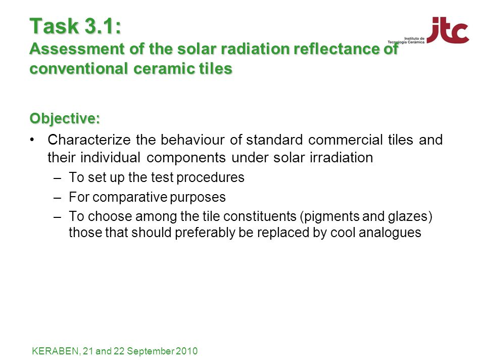 KERABEN, 21 and 22 September 2010 Task 3.1: Assessment of the solar radiation reflectance of conventional ceramic tiles Objective: Characterize the be