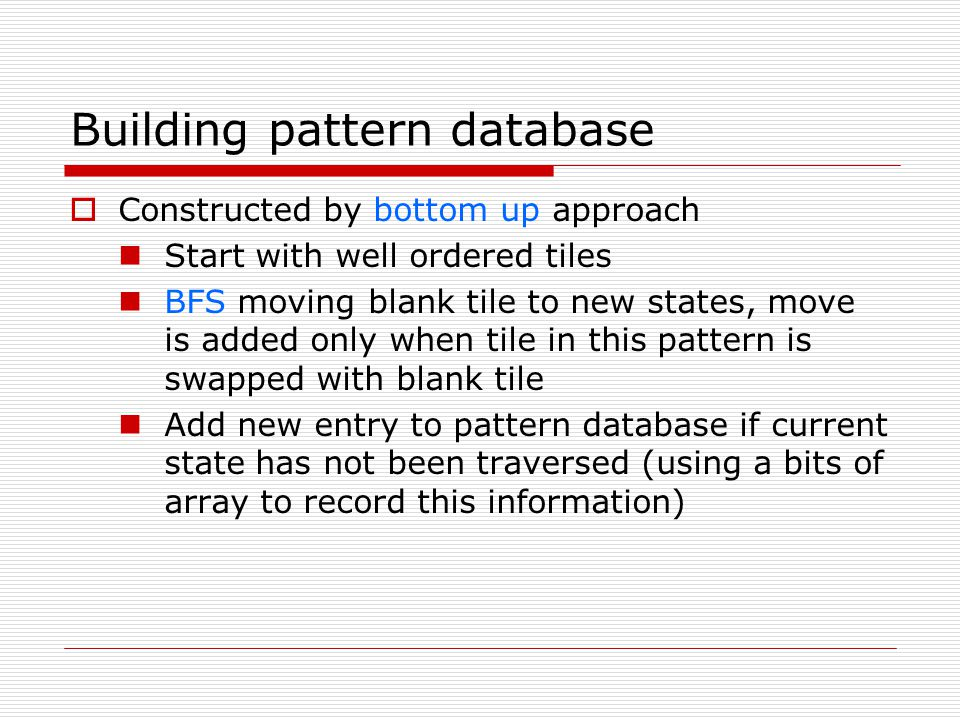 Building pattern database Constructed by bottom up approach Start with well ordered tiles BFS moving blank tile to new states, move is added only when tile in this pattern is swapped with blank tile Add new entry to pattern database if current state has not been traversed (using a bits of array to record this information)