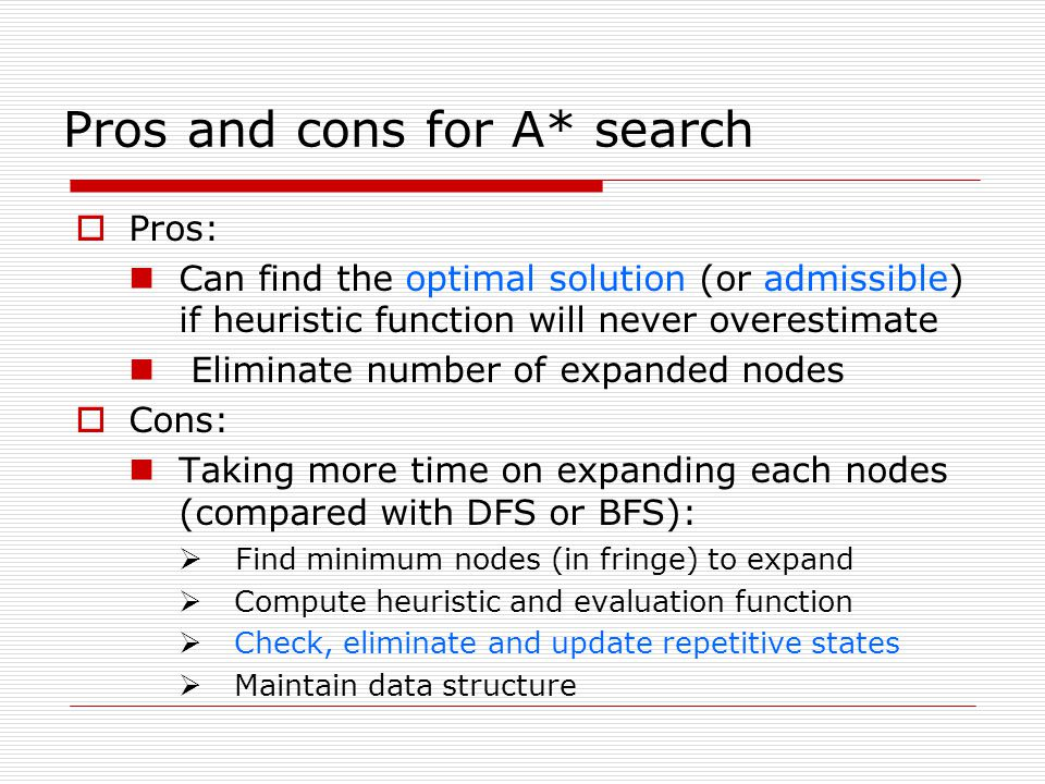 Pros: Can find the optimal solution (or admissible) if heuristic function will never overestimate Eliminate number of expanded nodes Cons: Taking more