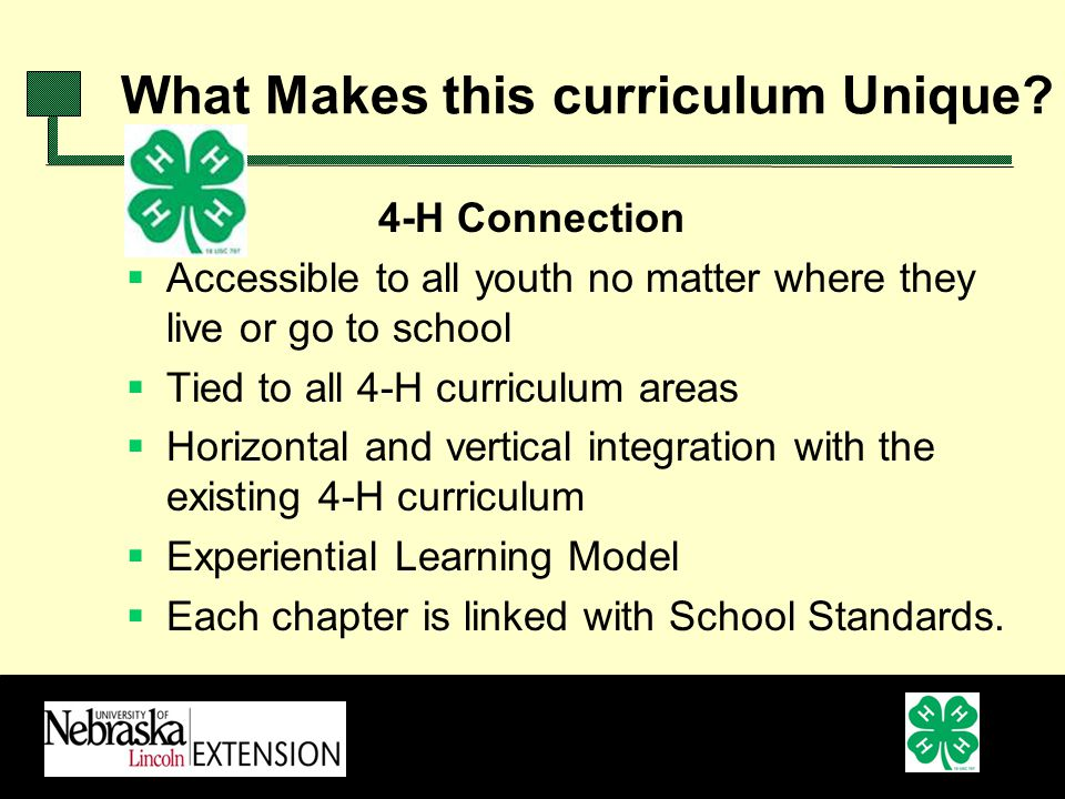4-H Connection Accessible to all youth no matter where they live or go to school Tied to all 4-H curriculum areas Horizontal and vertical integration with the existing 4-H curriculum Experiential Learning Model Each chapter is linked with School Standards.