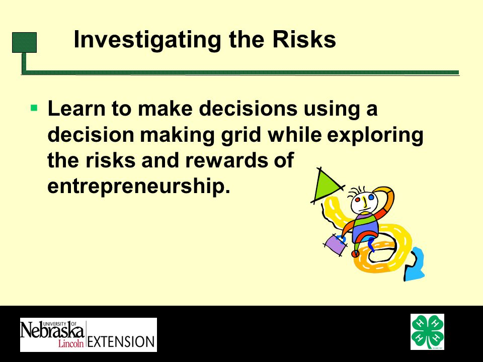 Investigating the Risks Learn to make decisions using a decision making grid while exploring the risks and rewards of entrepreneurship.