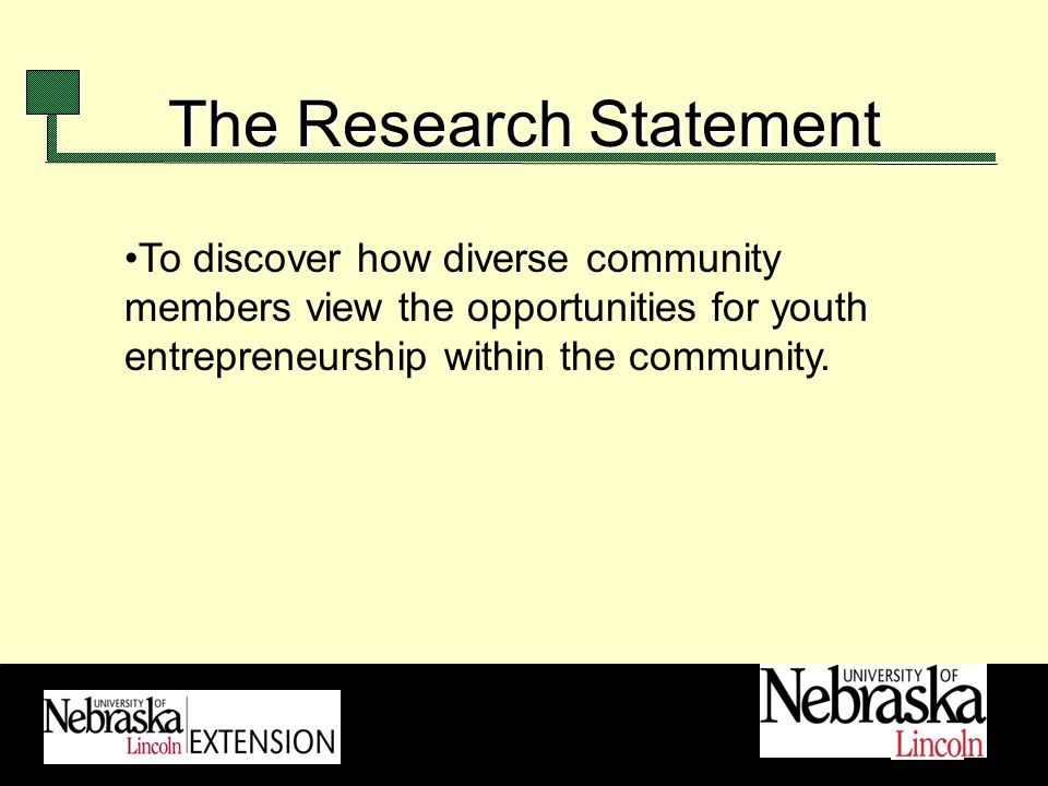 The Research Statement To discover how diverse community members view the opportunities for youth entrepreneurship within the community.