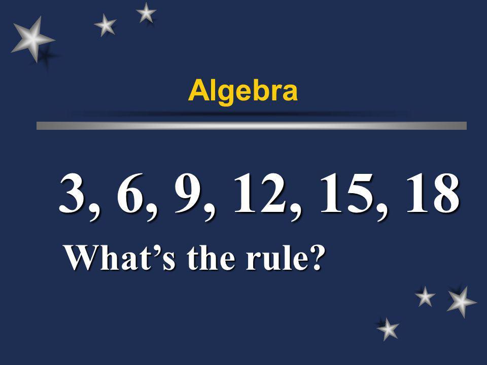 Algebra 3, 6, 9, 12, 15, 18 Whats the rule