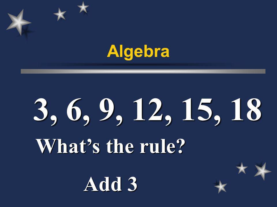 Algebra 3, 6, 9, 12, 15, 18 Whats the rule Add 3
