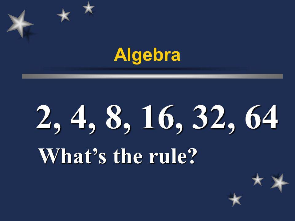 Algebra 2, 4, 8, 16, 32, 64 Whats the rule