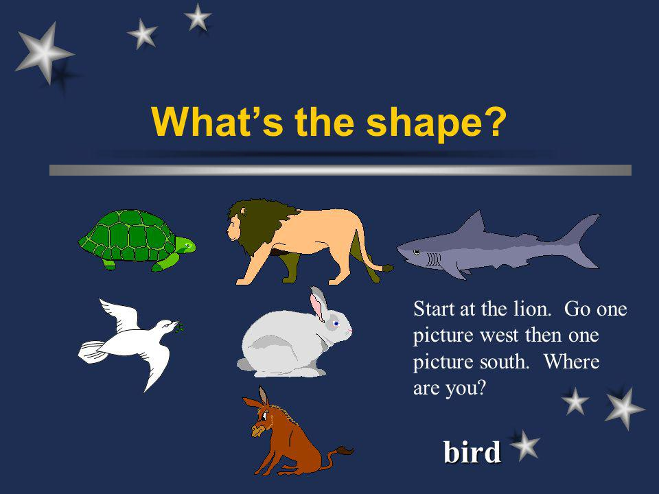 Whats the shape Start at the lion. Go one picture west then one picture south. Where are you bird