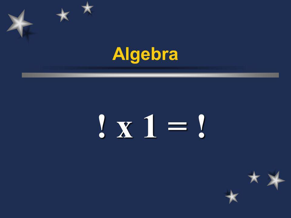 Algebra ! x 1 = !