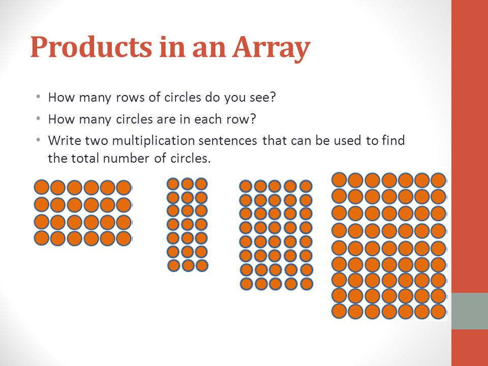 Products in an Array How many rows of circles do you see? How many circles are in each row? Write two multiplication sentences that can be used to fin
