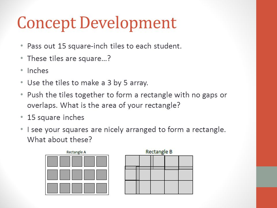 Concept Development Pass out 15 square-inch tiles to each student. These tiles are square…? Inches Use the tiles to make a 3 by 5 array. Push the tile