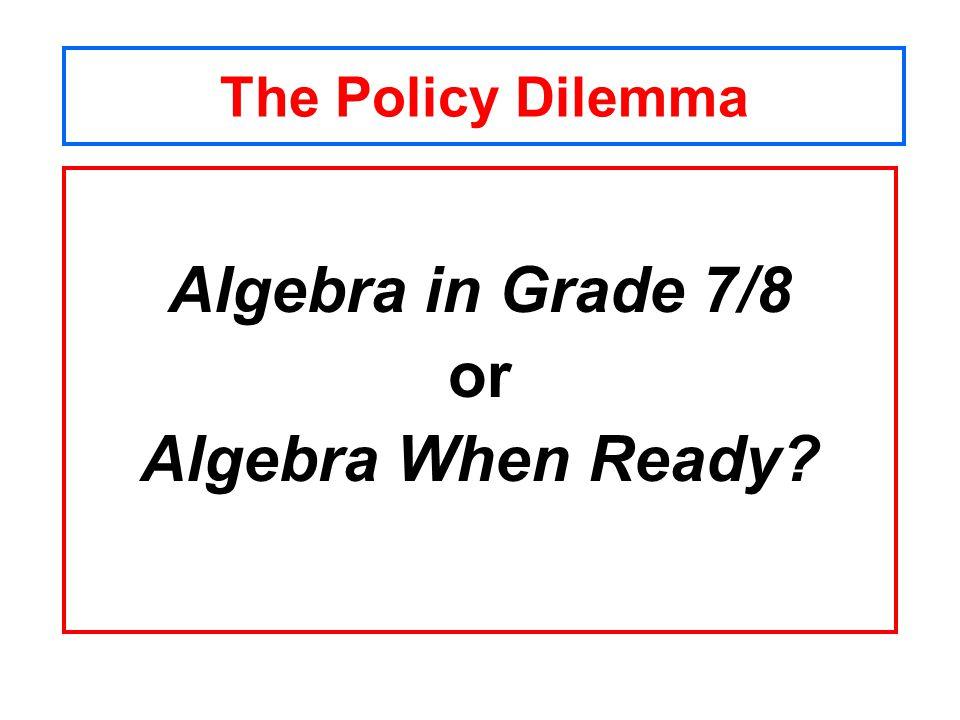 The Policy Dilemma Algebra in Grade 7/8 or Algebra When Ready?