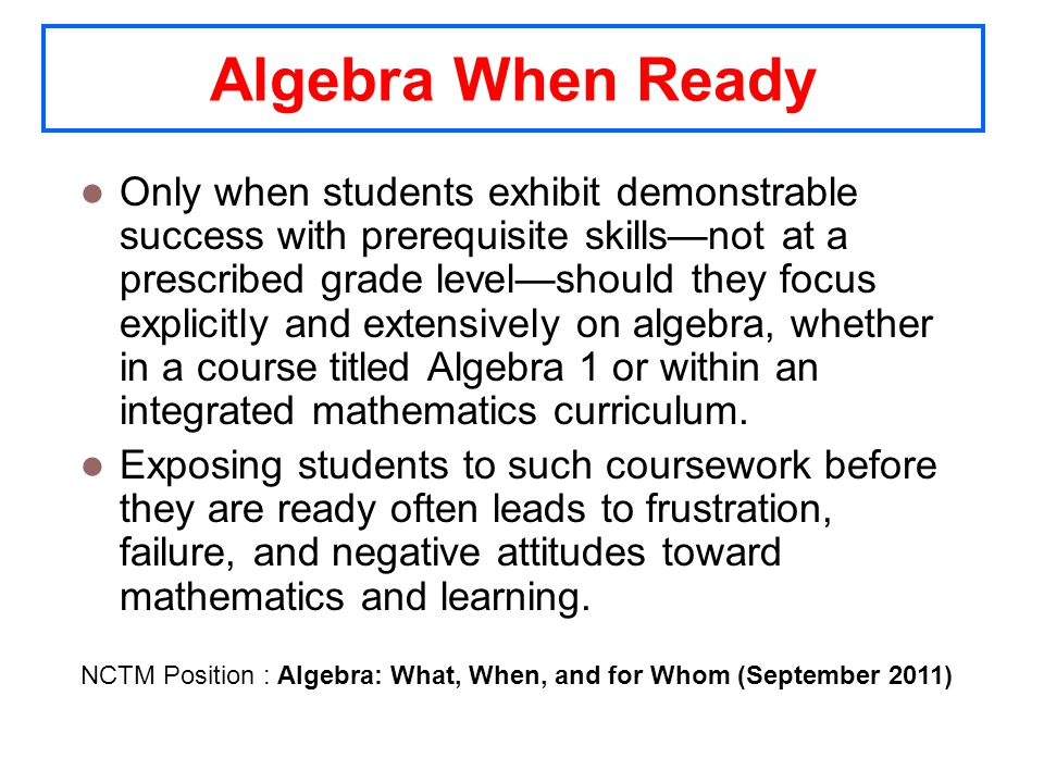 Algebra When Ready Only when students exhibit demonstrable success with prerequisite skillsnot at a prescribed grade levelshould they focus explicitly and extensively on algebra, whether in a course titled Algebra 1 or within an integrated mathematics curriculum.