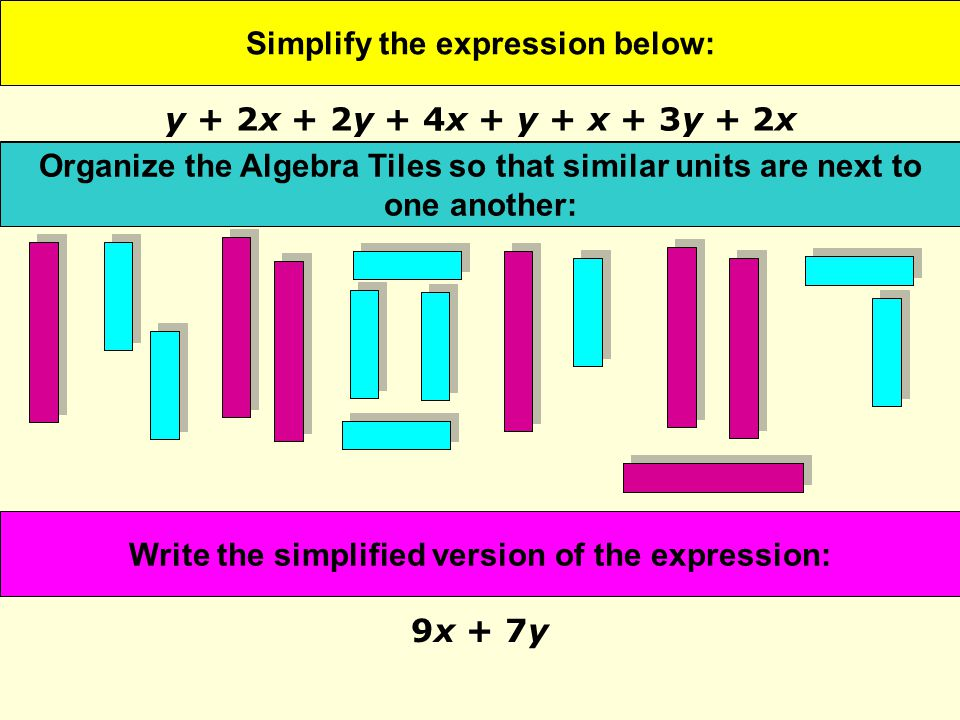 Simplify the expression below: 9x + 7y Represent the expression with Algebra Tiles: Organize the Algebra Tiles so that similar units are next to one another: Write the simplified version of the expression: y + 2x + 2y + 4x + y + x + 3y + 2x