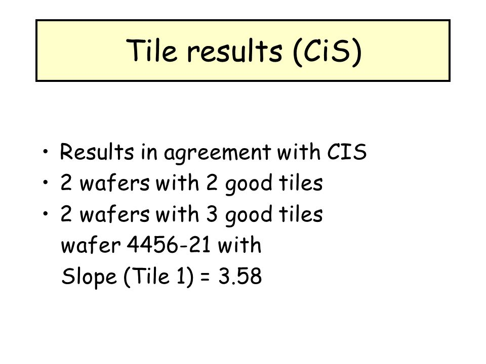 Tile results (CiS) Results in agreement with CIS 2 wafers with 2 good tiles 2 wafers with 3 good tiles wafer 4456-21 with Slope (Tile 1) = 3.58