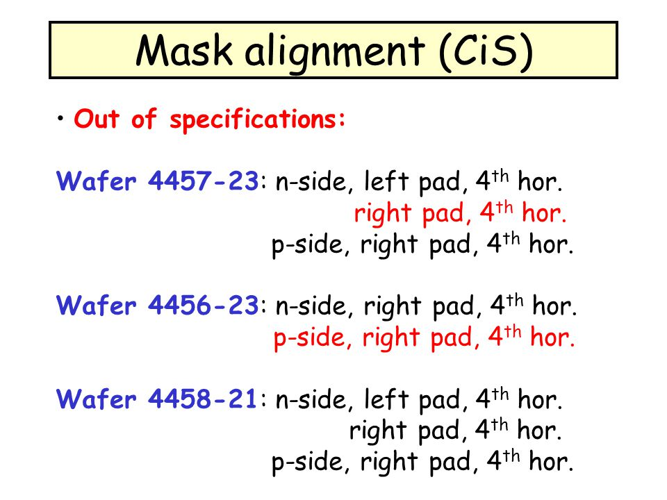 Mask alignment (CiS) Out of specifications: Wafer 4457-23: n-side, left pad, 4 th hor. right pad, 4 th hor. p-side, right pad, 4 th hor. Wafer 4456-23