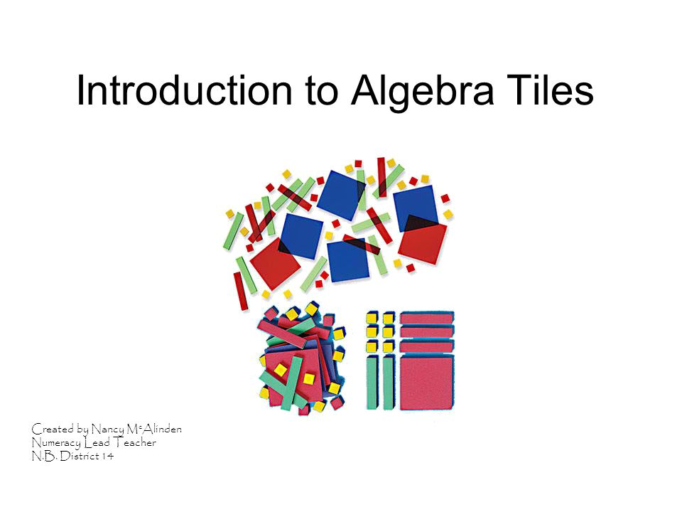 Introduction to Algebra Tiles Created by Nancy M c Alinden Numeracy Lead Teacher N.B. District 14