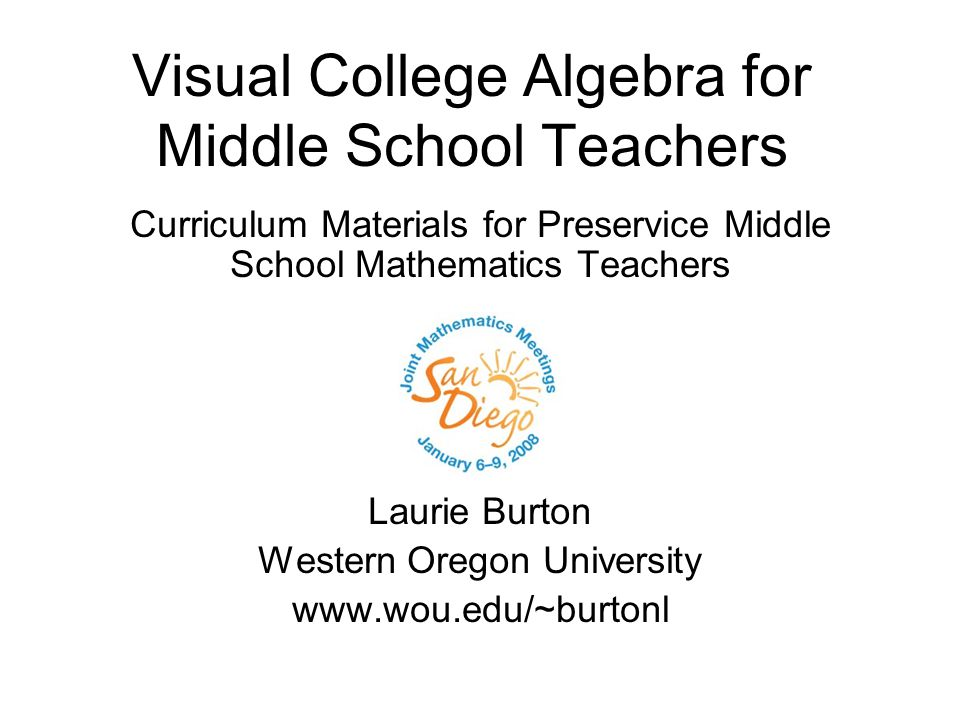 Visual College Algebra for Middle School Teachers Curriculum Materials for Preservice Middle School Mathematics Teachers Laurie Burton Western Oregon University www.wou.edu/~burtonl