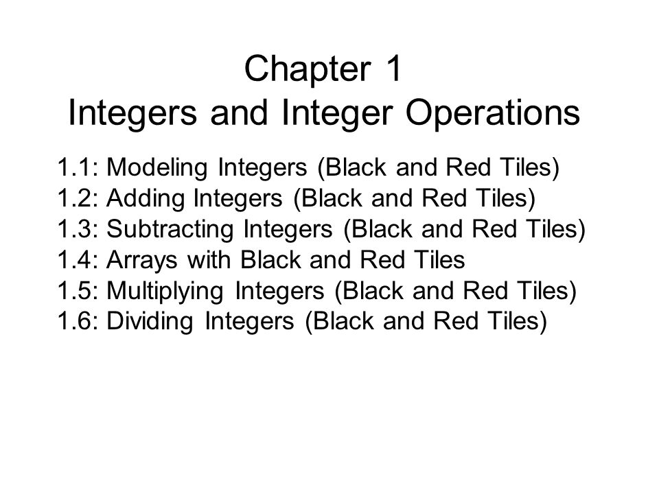 Chapter 1 Integers and Integer Operations 1.1: Modeling Integers (Black and Red Tiles) 1.2: Adding Integers (Black and Red Tiles) 1.3: Subtracting Integers (Black and Red Tiles) 1.4: Arrays with Black and Red Tiles 1.5: Multiplying Integers (Black and Red Tiles) 1.6: Dividing Integers (Black and Red Tiles)