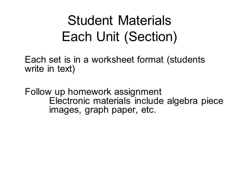 Student Materials Each Unit (Section) Follow up homework assignment Electronic materials include algebra piece images, graph paper, etc.