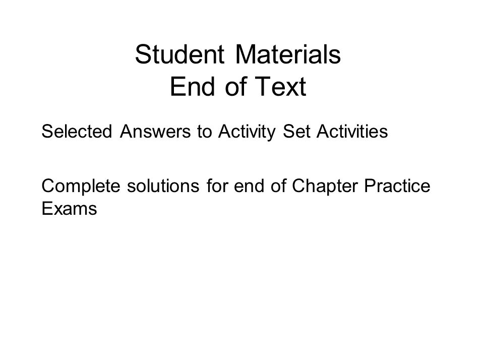 Student Materials End of Text Selected Answers to Activity Set Activities Complete solutions for end of Chapter Practice Exams