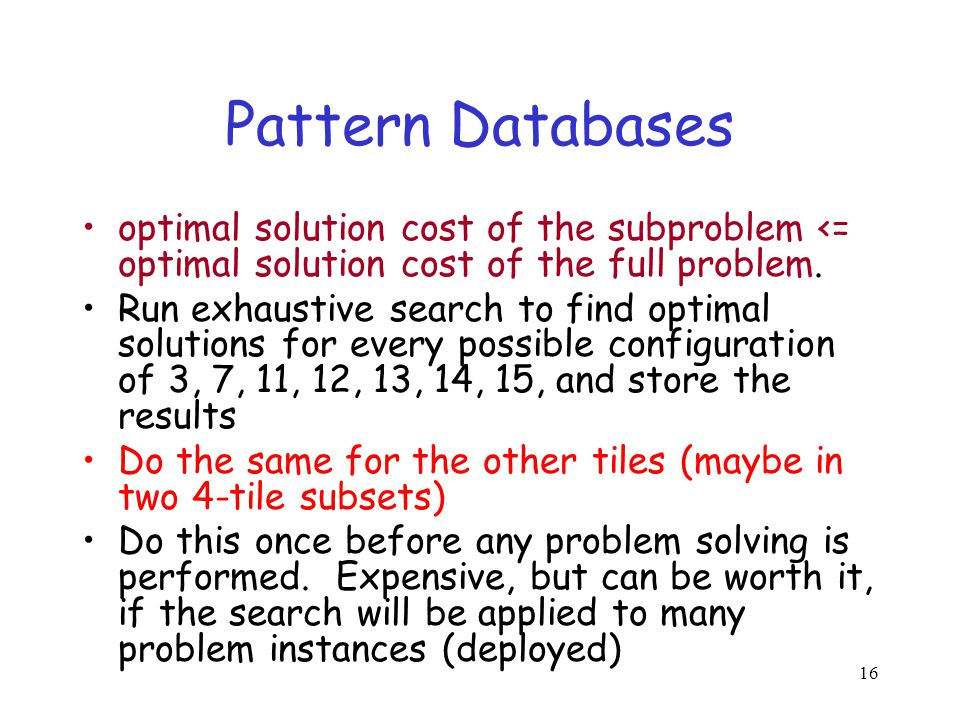 16 Pattern Databases optimal solution cost of the subproblem <= optimal solution cost of the full problem. Run exhaustive search to find optimal solut