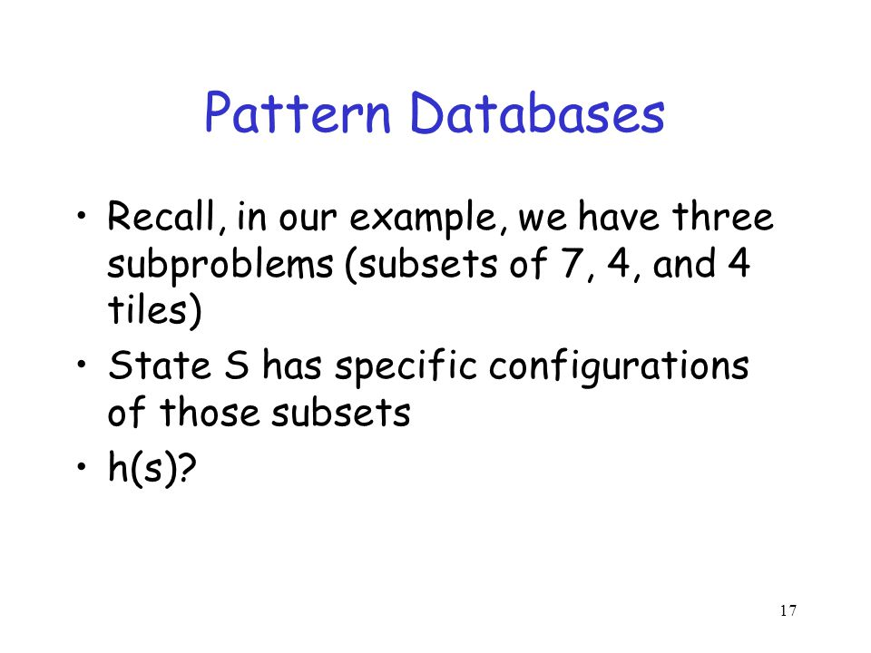 Pattern Databases Recall, in our example, we have three subproblems (subsets of 7, 4, and 4 tiles) State S has specific configurations of those subset