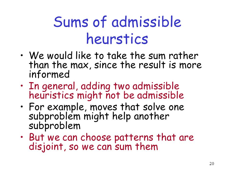 Sums of admissible heurstics We would like to take the sum rather than the max, since the result is more informed In general, adding two admissible he