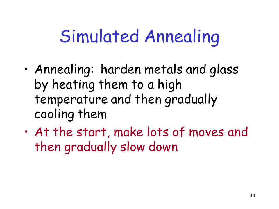 44 Simulated Annealing Annealing: harden metals and glass by heating them to a high temperature and then gradually cooling them At the start, make lot