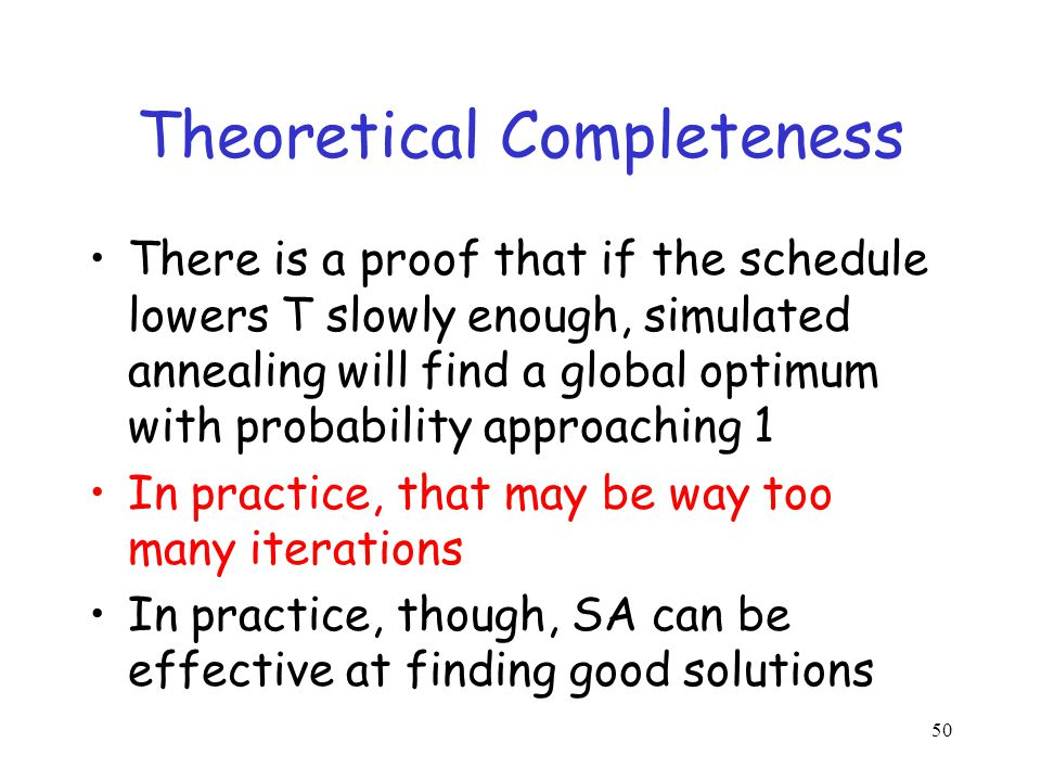 Theoretical Completeness There is a proof that if the schedule lowers T slowly enough, simulated annealing will find a global optimum with probability