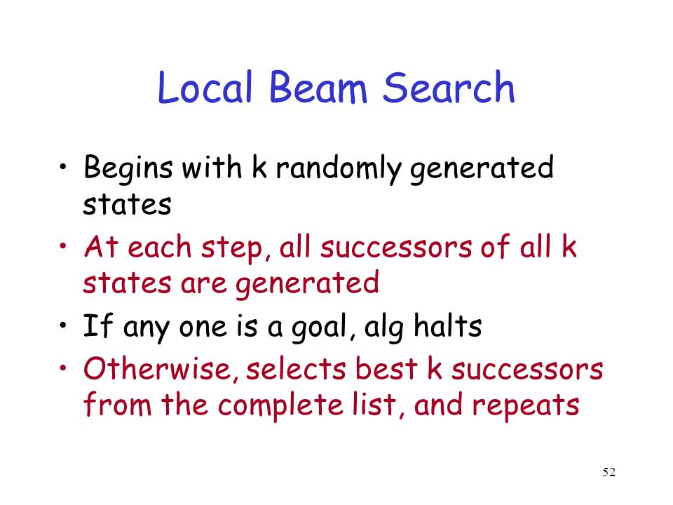 52 Local Beam Search Begins with k randomly generated states At each step, all successors of all k states are generated If any one is a goal, alg halt