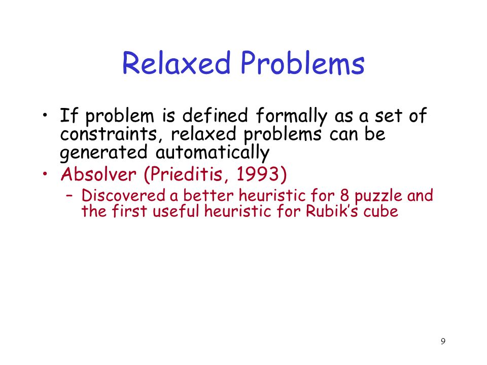 9 Relaxed Problems If problem is defined formally as a set of constraints, relaxed problems can be generated automatically Absolver (Prieditis, 1993)