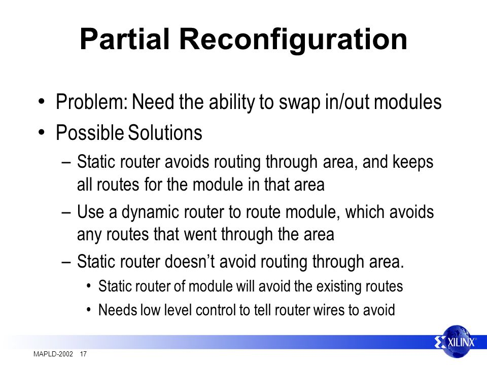 MAPLD-2002 17 Partial Reconfiguration Problem: Need the ability to swap in/out modules Possible Solutions – Static router avoids routing through area, and keeps all routes for the module in that area – Use a dynamic router to route module, which avoids any routes that went through the area – Static router doesnt avoid routing through area.