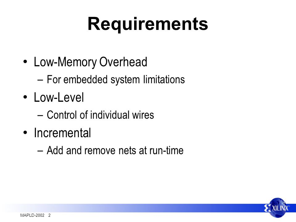 MAPLD-2002 2 Requirements Low-Memory Overhead – For embedded system limitations Low-Level – Control of individual wires Incremental – Add and remove nets at run-time