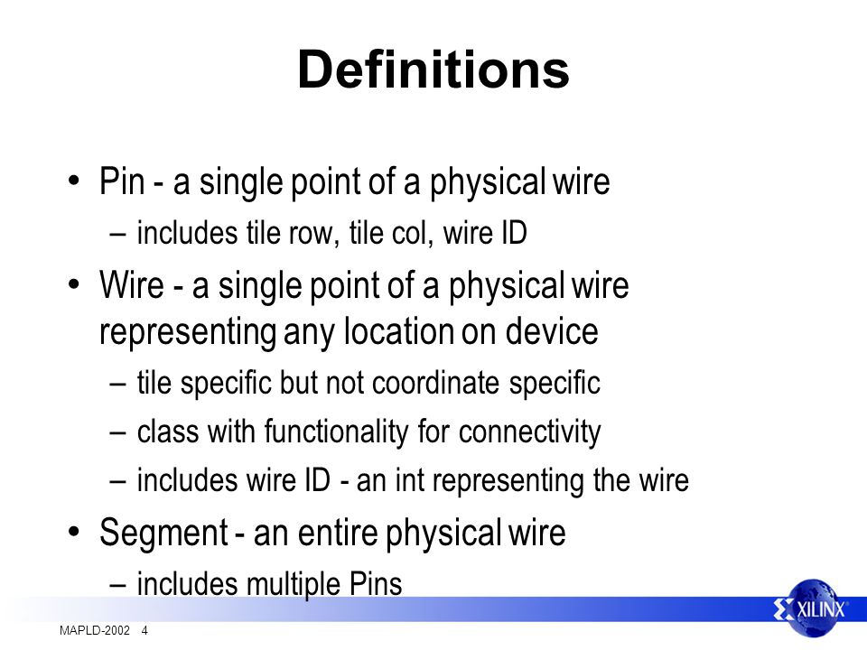 MAPLD-2002 4 Definitions Pin - a single point of a physical wire – includes tile row, tile col, wire ID Wire - a single point of a physical wire representing any location on device – tile specific but not coordinate specific – class with functionality for connectivity – includes wire ID - an int representing the wire Segment - an entire physical wire – includes multiple Pins