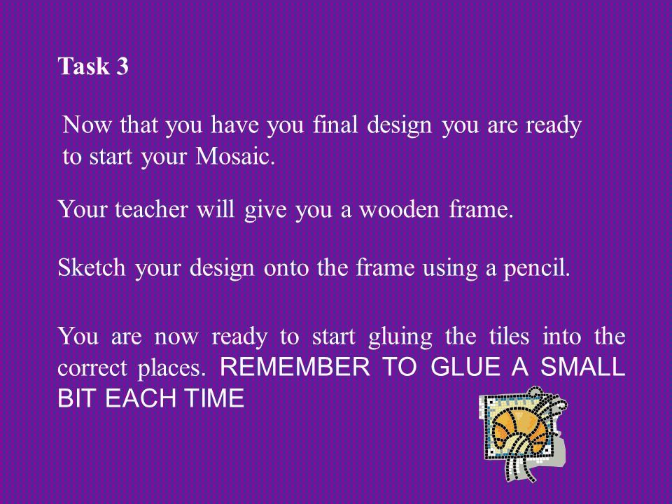 Task 3 Now that you have you final design you are ready to start your Mosaic.