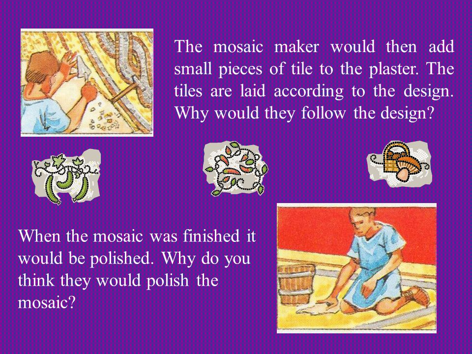 The mosaic maker would then add small pieces of tile to the plaster.
