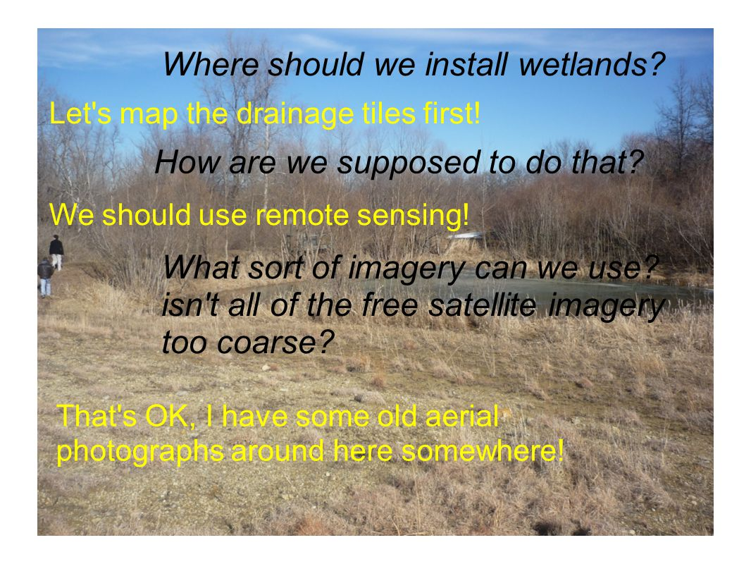 Where should we install wetlands? Let's map the drainage tiles first! How are we supposed to do that? We should use remote sensing! What sort of image