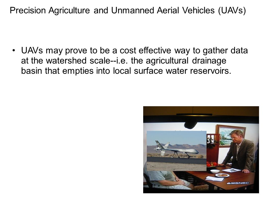 Precision Agriculture and Unmanned Aerial Vehicles (UAVs) UAVs may prove to be a cost effective way to gather data at the watershed scale--i.e. the ag