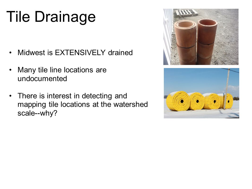 Tile Drainage Midwest is EXTENSIVELY drained Many tile line locations are undocumented There is interest in detecting and mapping tile locations at the watershed scale--why