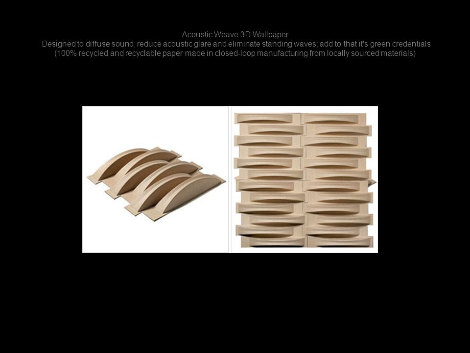 Acoustic Weave 3D Wallpaper Designed to diffuse sound, reduce acoustic glare and eliminate standing waves; add to that it s green credentials (100% recycled and recyclable paper made in closed-loop manufacturing from locally sourced materials)