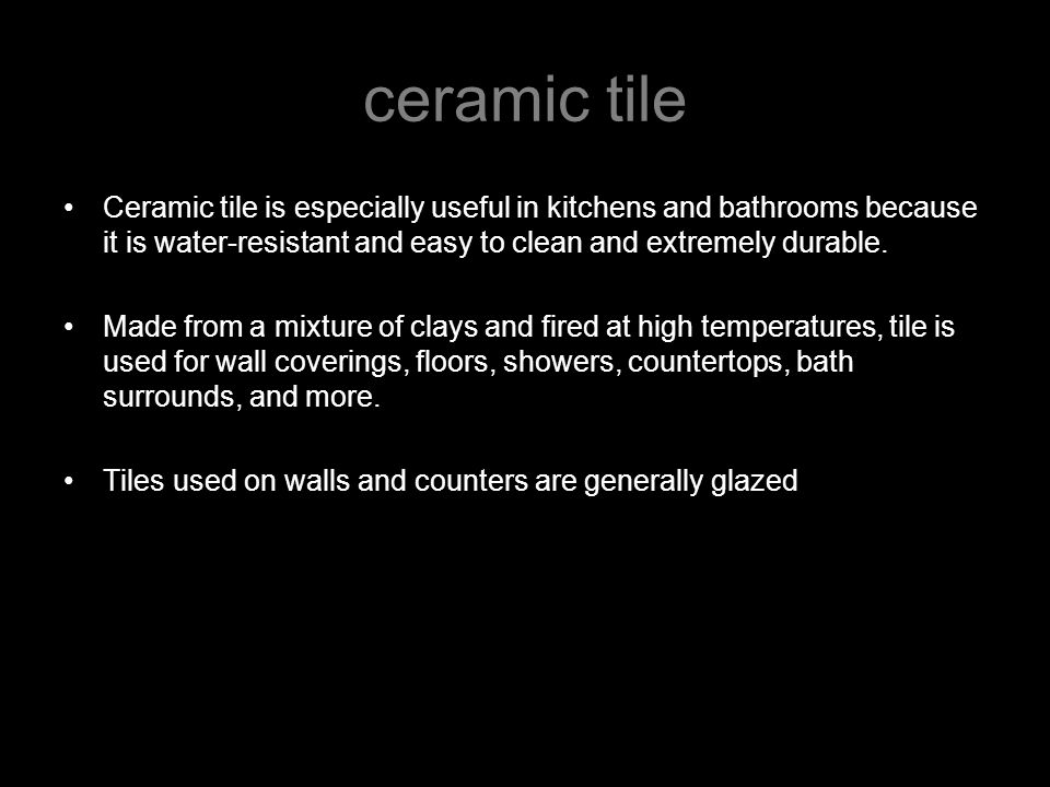 Ceramic tile is especially useful in kitchens and bathrooms because it is water-resistant and easy to clean and extremely durable.