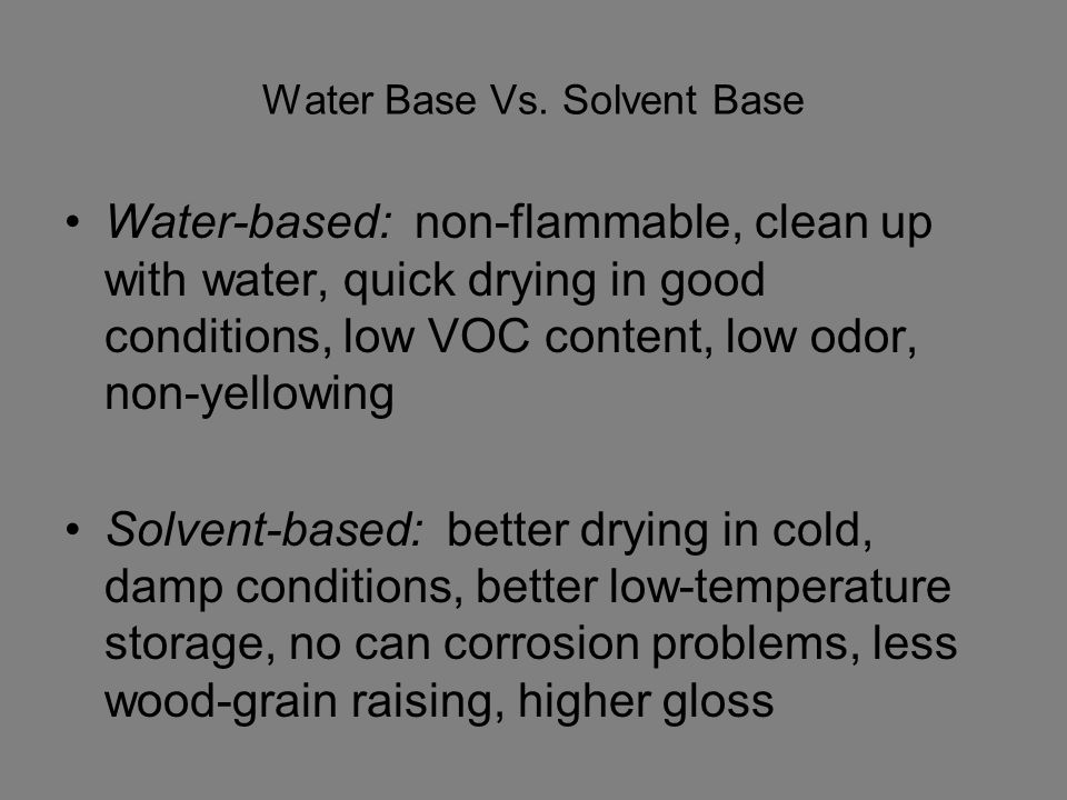 Water Base Vs. Solvent Base Water-based: non-flammable, clean up with water, quick drying in good conditions, low VOC content, low odor, non-yellowing