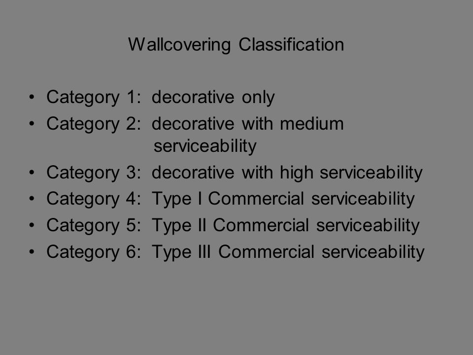 Wallcovering Classification Category 1: decorative only Category 2: decorative with medium serviceability Category 3: decorative with high serviceability Category 4: Type I Commercial serviceability Category 5: Type II Commercial serviceability Category 6: Type III Commercial serviceability