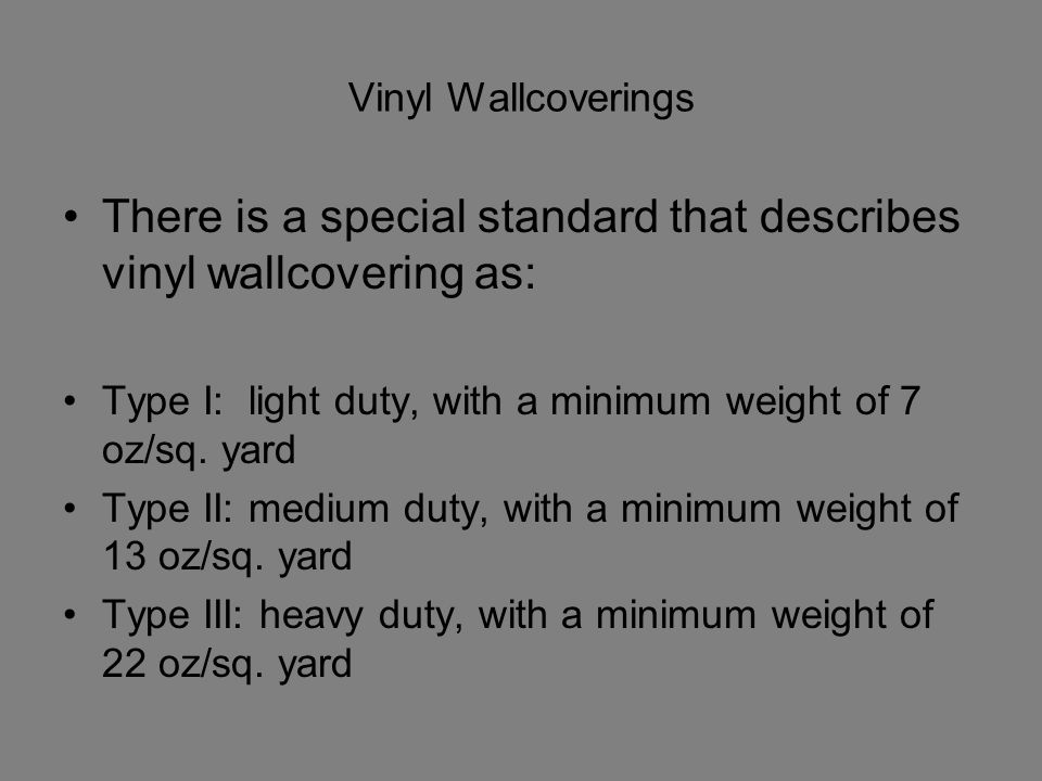 Vinyl Wallcoverings There is a special standard that describes vinyl wallcovering as: Type I: light duty, with a minimum weight of 7 oz/sq. yard Type