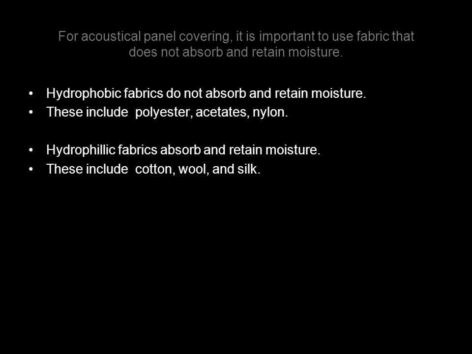 For acoustical panel covering, it is important to use fabric that does not absorb and retain moisture. Hydrophobic fabrics do not absorb and retain mo
