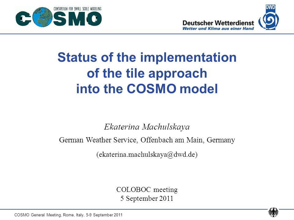 COSMO General Meeting, Rome, Italy, 5-9 September 2011 Status of the implementation of the tile approach into the COSMO model COLOBOC meeting 5 Septem